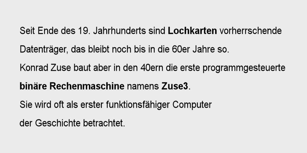 Seit Ende des 19. Jahrhunderts sind Lochkarten vorherrschende Datenträger, das bleibt noch bis in die 60er Jahre so. Konrad Zuse baut aber in den 40ern die erste programmgesteuerte binäre Rechenmaschine namens Zuse3. Sie wird oft als erster funktionsfähiger Computer der Geschichte betrachtet.