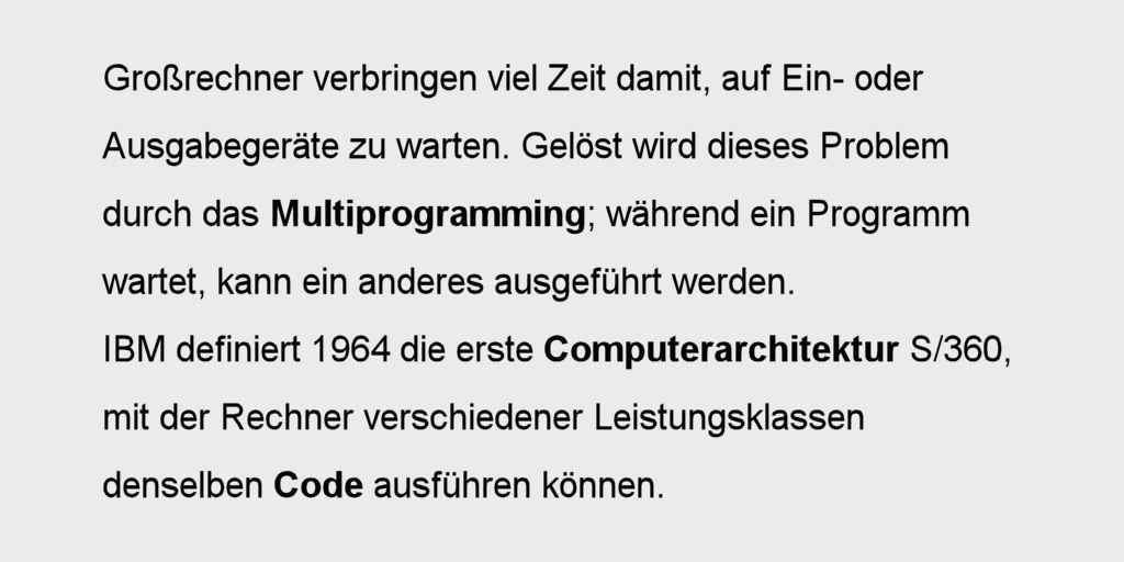Großrechner verbringen viel Zeit damit, auf Ein- oder Ausgabegeräte zu warten. Gelöst wird dieses Problem durch das Multiprogramming; während ein Programm wartet, kann ein anderes ausgeführt werden. IBM definiert 1964 die erste Computerarchitektur S/360, mit der Rechner verschiedener Leistungsklassen denselben Code ausführen können.