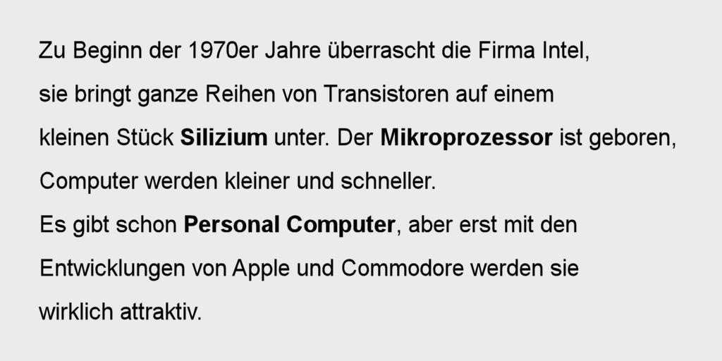 Zu Beginn der 1970er Jahre überrascht die Firma Intel, sie bringt ganze Reihen von Transistoren auf einem kleinen Stück Silizium unter. Der Mikroprozessor ist geboren, Computer werden kleiner und schneller. Es gibt schon Personal Computer, aber erst mit den Entwicklungen von Apple und Commodore werden sie wirklich attraktiv.