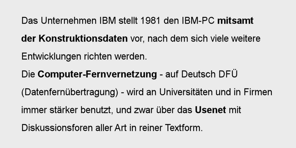 Das Unternehmen IBM stellt 1981 den IBM-PC mitsamt der Konstruktionsdaten vor, nach dem sich viele weitere Entwicklungen richten werden. Die Computer-Fernvernetzung - auf Deutsch DFÜ (Datenfernübertragung - wird an Universitäten und in Firmen immer stärker benutzt, und zwar über das Usenet mit Diskussionsforen aller Art in reiner Textform.